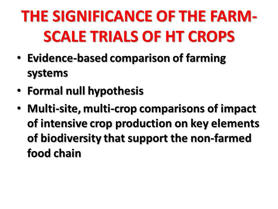 THE SIGNIFICANCE OF THE FARM- SCALE TRIALS OF HT CROPS Evidence-based comparison of farming systems Evidence-based comparison of farming systems Formal null hypothesis Formal null hypothesis Multi-site, multi-crop comparisons of impact of intensive crop production on key elements of biodiversity that support the non-farmed food chain Multi-site, multi-crop comparisons of impact of intensive crop production on key elements of biodiversity that support the non-farmed food chain