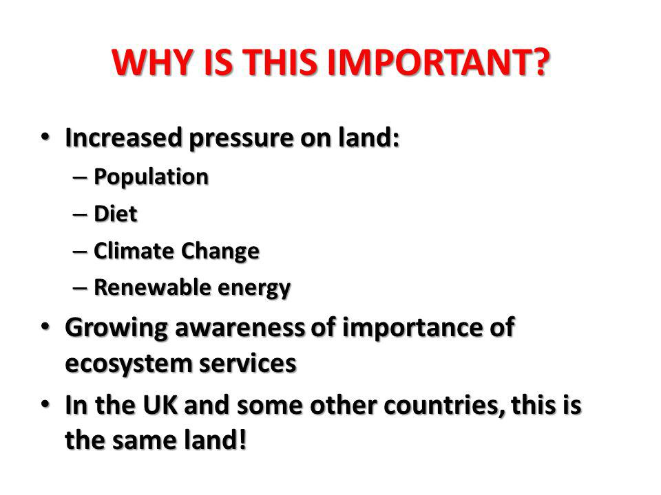 WHY IS THIS IMPORTANT? Increased pressure on land: Increased pressure on land: – Population – Diet – Climate Change – Renewable energy Growing awarene