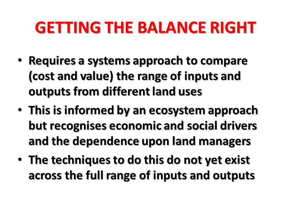 GETTING THE BALANCE RIGHT Requires a systems approach to compare (cost and value) the range of inputs and outputs from different land uses Requires a systems approach to compare (cost and value) the range of inputs and outputs from different land uses This is informed by an ecosystem approach but recognises economic and social drivers and the dependence upon land managers This is informed by an ecosystem approach but recognises economic and social drivers and the dependence upon land managers The techniques to do this do not yet exist across the full range of inputs and outputs The techniques to do this do not yet exist across the full range of inputs and outputs