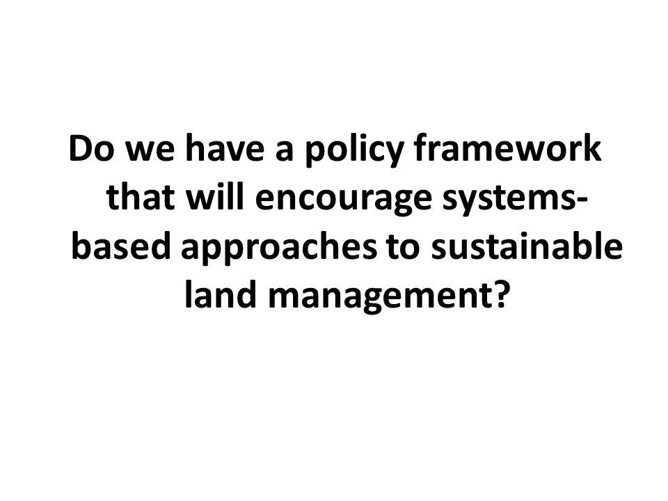 Do we have a policy framework that will encourage systems- based approaches to sustainable land management?