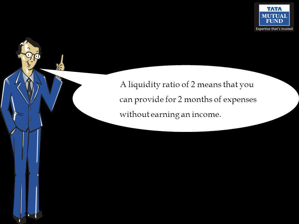 A liquidity ratio of 2 means that you can provide for 2 months of expenses without earning an income.