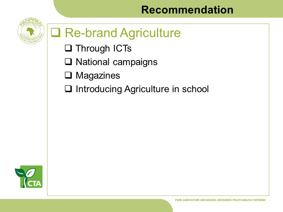 Recommendation Re-brand Agriculture Through ICTs National campaigns Magazines Introducing Agriculture in school