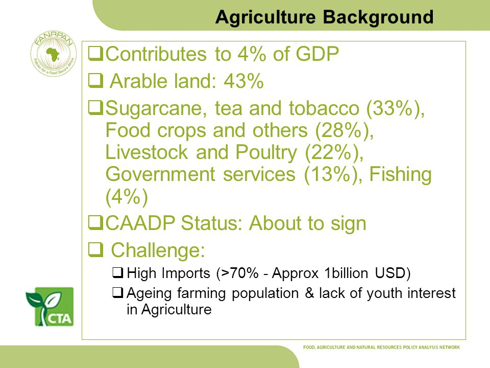 Agriculture Background Contributes to 4% of GDP Arable land: 43% Sugarcane, tea and tobacco (33%), Food crops and others (28%), Livestock and Poultry (22%), Government services (13%), Fishing (4%) CAADP Status: About to sign Challenge: High Imports (>70% - Approx 1billion USD) Ageing farming population & lack of youth interest in Agriculture