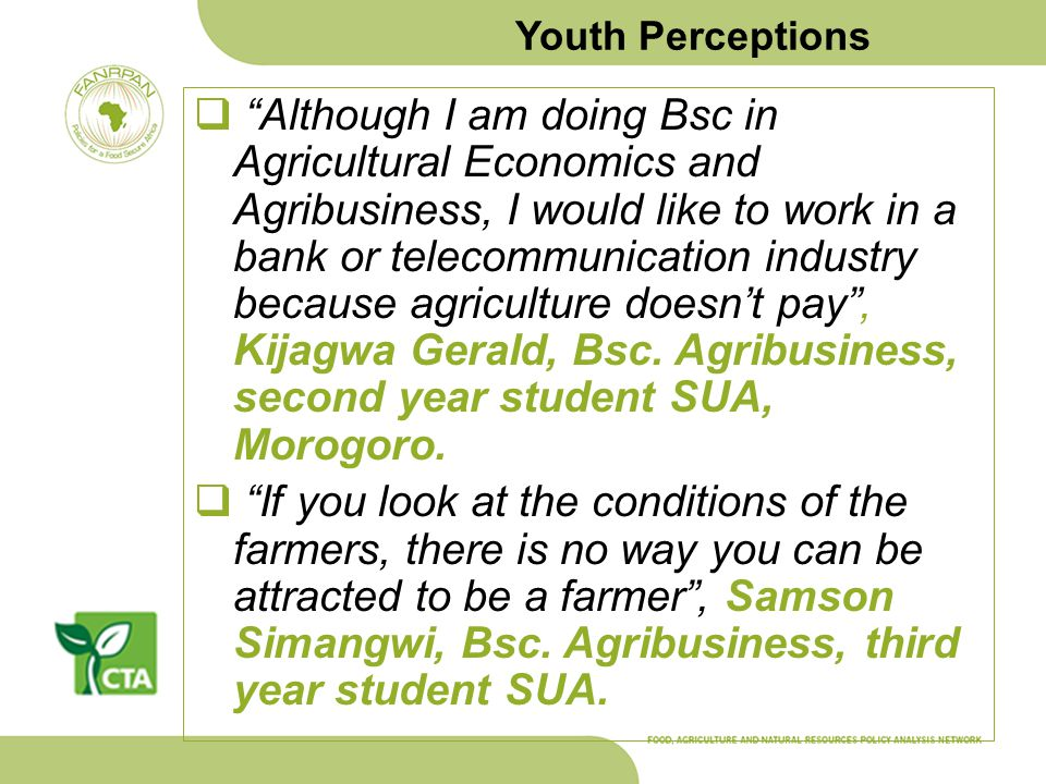 Youth Perceptions Although I am doing Bsc in Agricultural Economics and Agribusiness, I would like to work in a bank or telecommunication industry because agriculture doesnt pay, Kijagwa Gerald, Bsc.