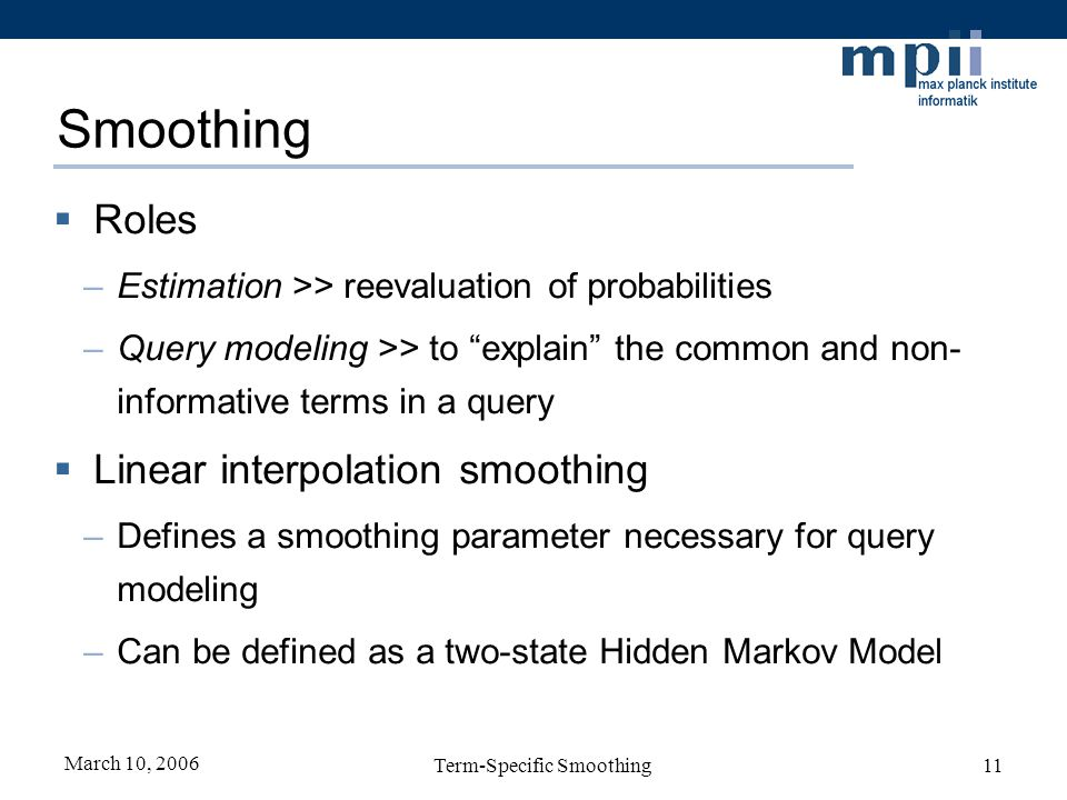 March 10, 2006 Term-Specific Smoothing11 Smoothing Roles –Estimation >> reevaluation of probabilities –Query modeling >> to explain the common and non- informative terms in a query Linear interpolation smoothing –Defines a smoothing parameter necessary for query modeling –Can be defined as a two-state Hidden Markov Model