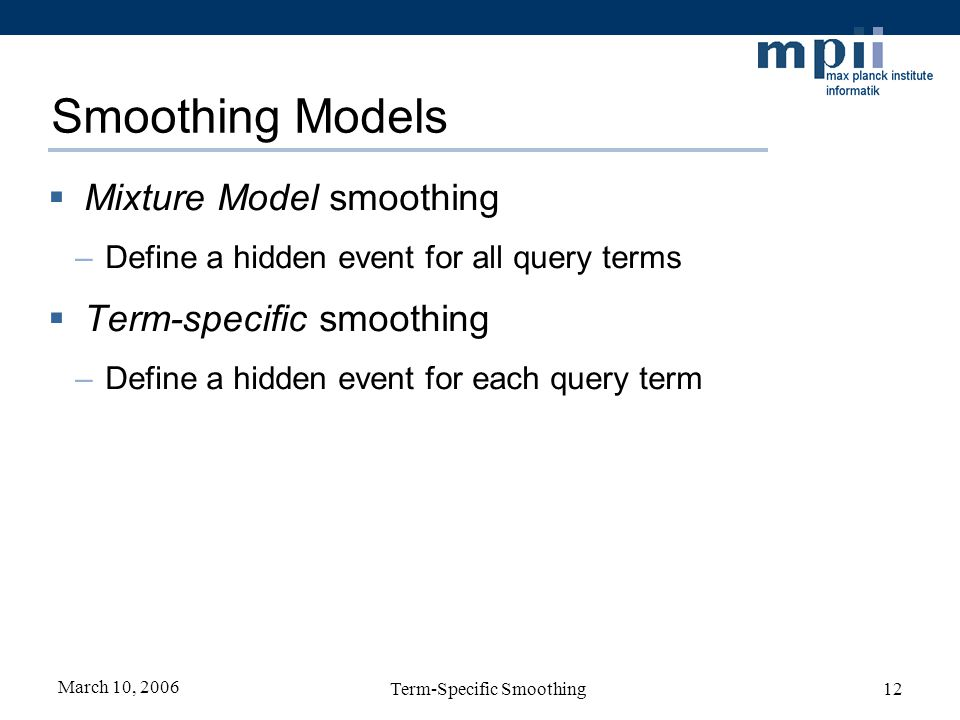 March 10, 2006 Term-Specific Smoothing12 Smoothing Models Mixture Model smoothing –Define a hidden event for all query terms Term-specific smoothing –Define a hidden event for each query term