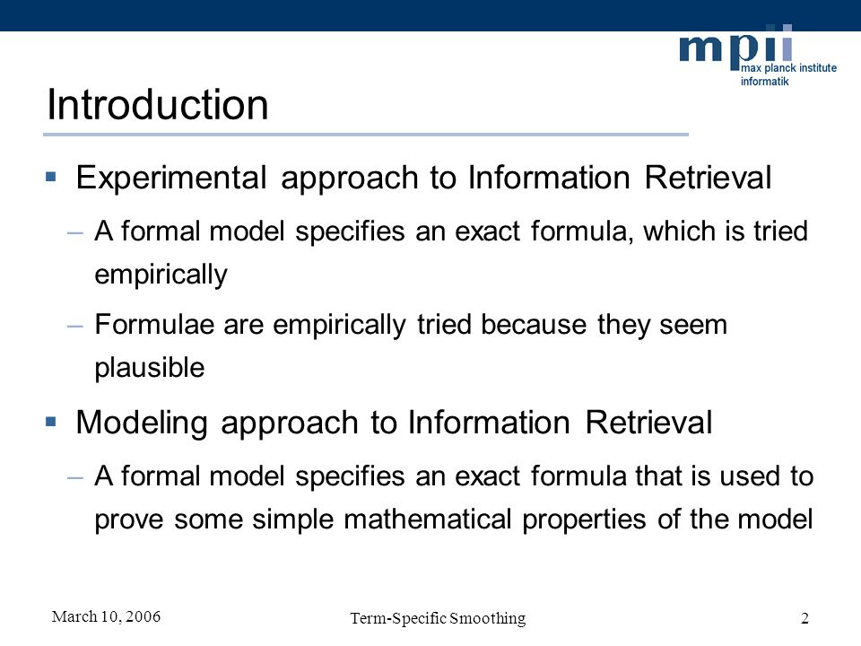 March 10, 2006 Term-Specific Smoothing33 Conclusions Extension to the LM approach to IR: model the importance of a query term –Stop Words/Phrases: trade-off between search quality and search speed –Mandatory Terms: the user overrides the default ranking algorithm Statistical ranking algorithms motivated by the LM approach perform well in an empirical setting
