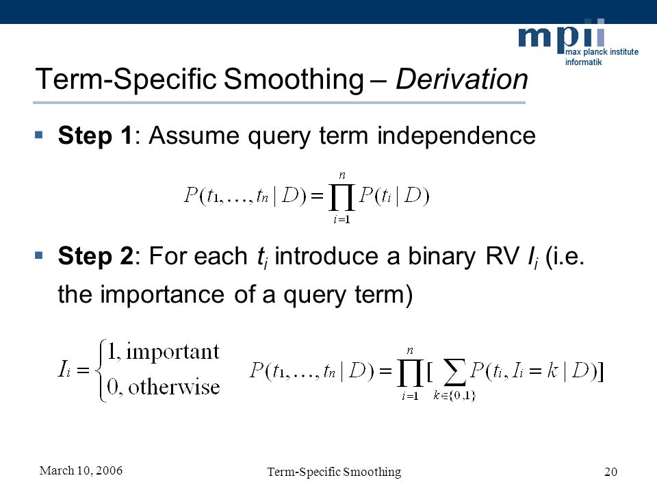 March 10, 2006 Term-Specific Smoothing20 Term-Specific Smoothing – Derivation Step 1: Assume query term independence Step 2: For each t i introduce a binary RV I i (i.e.
