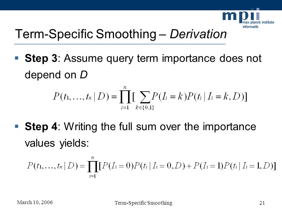 March 10, 2006 Term-Specific Smoothing21 Term-Specific Smoothing – Derivation Step 3: Assume query term importance does not depend on D Step 4: Writin