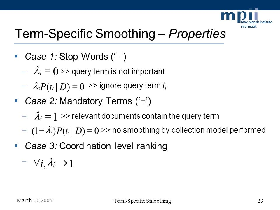 March 10, 2006 Term-Specific Smoothing23 Term-Specific Smoothing – Properties Case 1: Stop Words (–) – >> query term is not important – >> ignore query term t i Case 2: Mandatory Terms (+) – >> relevant documents contain the query term – >> no smoothing by collection model performed Case 3: Coordination level ranking –A 1 i 0)|()1( DtP ii 1, i i 0)|( DtP ii 0 i