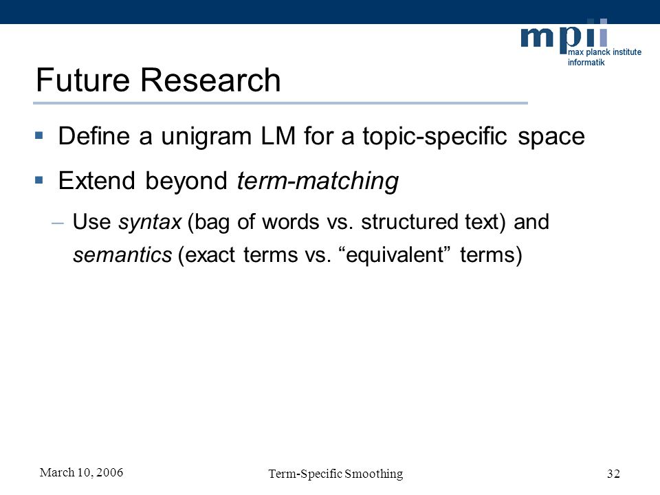 March 10, 2006 Term-Specific Smoothing32 Future Research Define a unigram LM for a topic-specific space Extend beyond term-matching –Use syntax (bag o