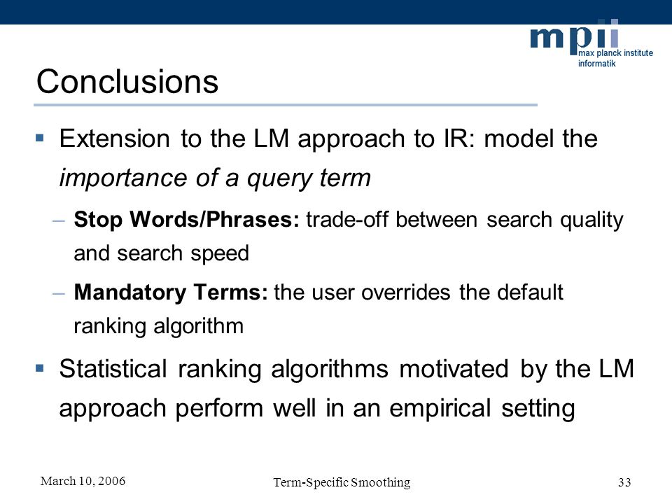 March 10, 2006 Term-Specific Smoothing33 Conclusions Extension to the LM approach to IR: model the importance of a query term –Stop Words/Phrases: tra