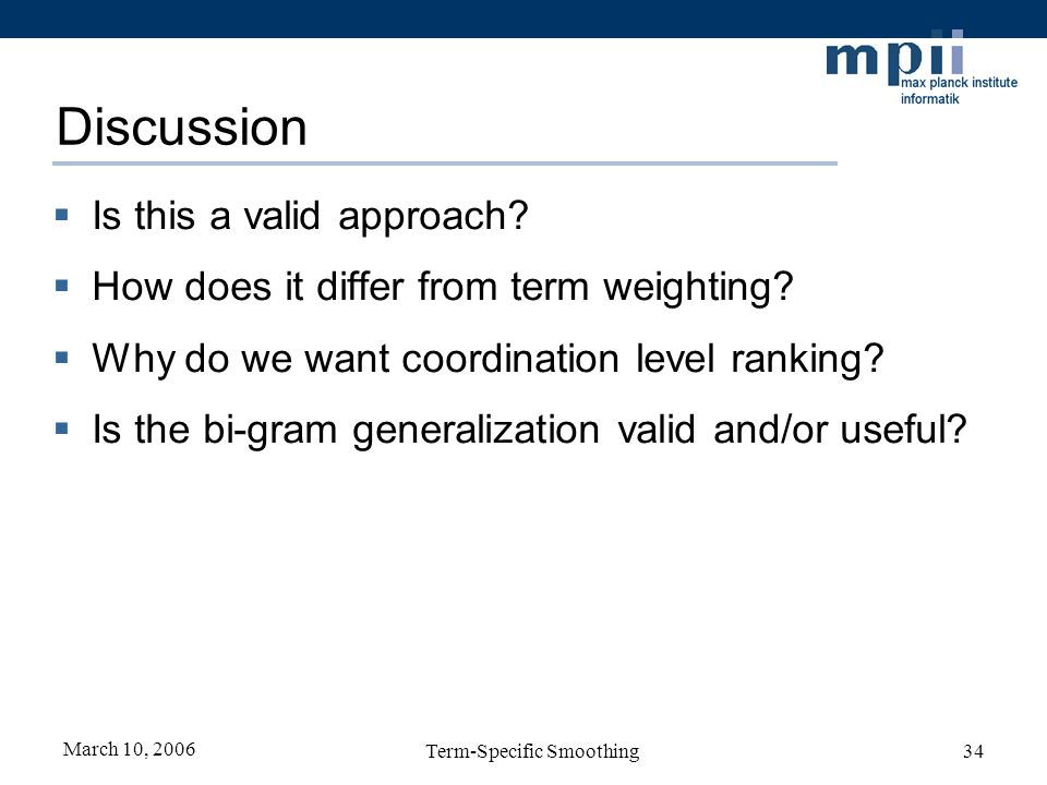 March 10, 2006 Term-Specific Smoothing34 Discussion Is this a valid approach? How does it differ from term weighting? Why do we want coordination leve