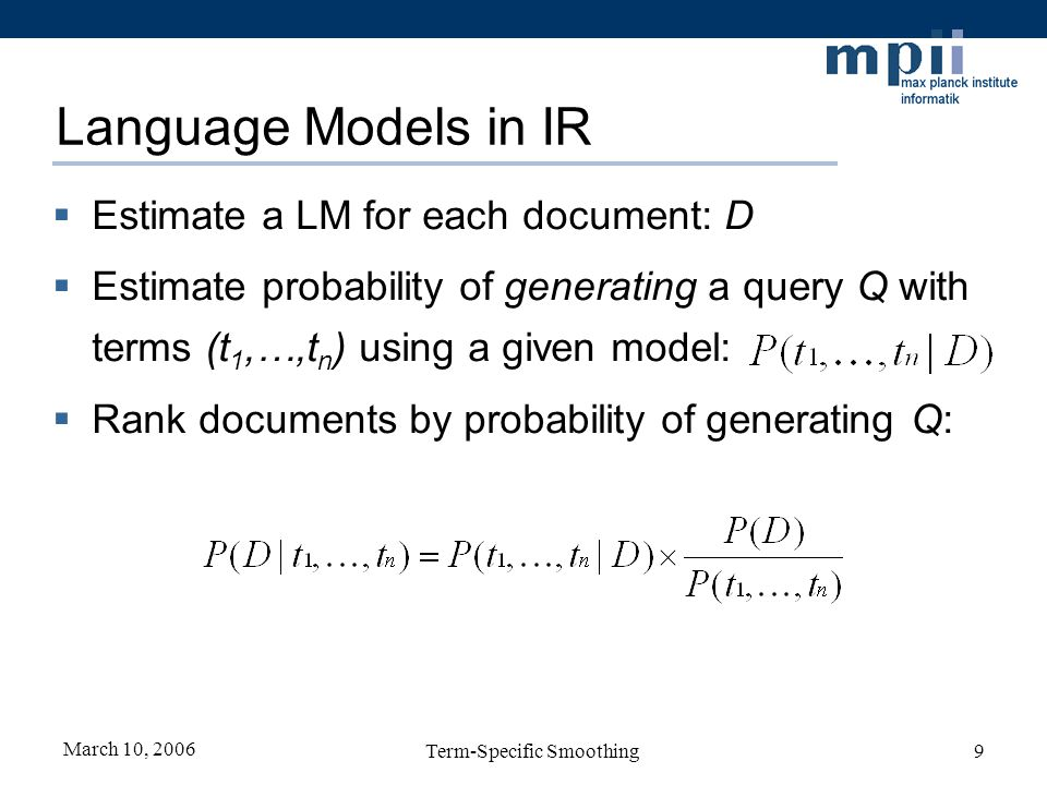 March 10, 2006 Term-Specific Smoothing9 Language Models in IR Estimate a LM for each document: D Estimate probability of generating a query Q with terms (t 1,…,t n ) using a given model: Rank documents by probability of generating Q: