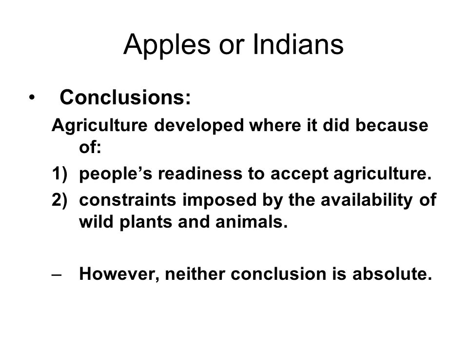 Apples or Indians Conclusions: Agriculture developed where it did because of: 1)peoples readiness to accept agriculture.