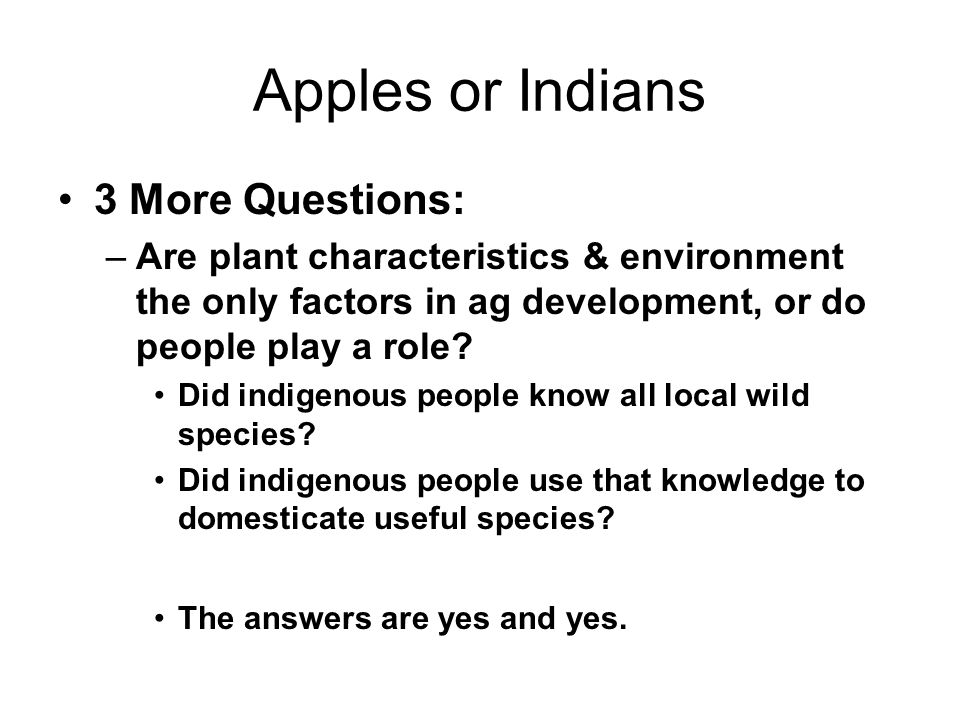 Apples or Indians 3 More Questions: –Are plant characteristics & environment the only factors in ag development, or do people play a role.