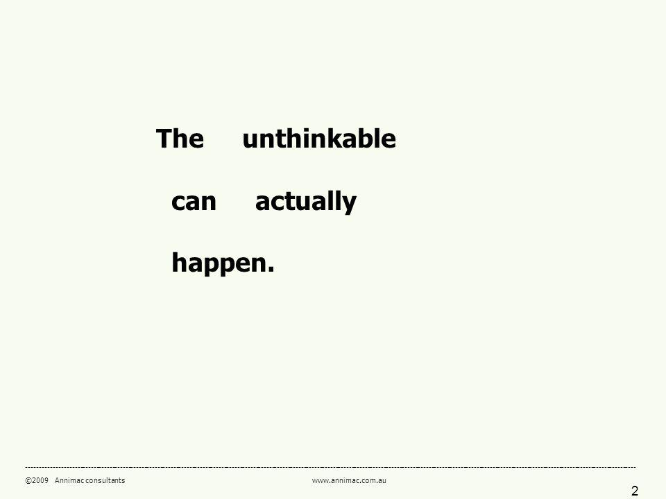 ©2009 Annimac consultants   The unthinkable can actually happen.