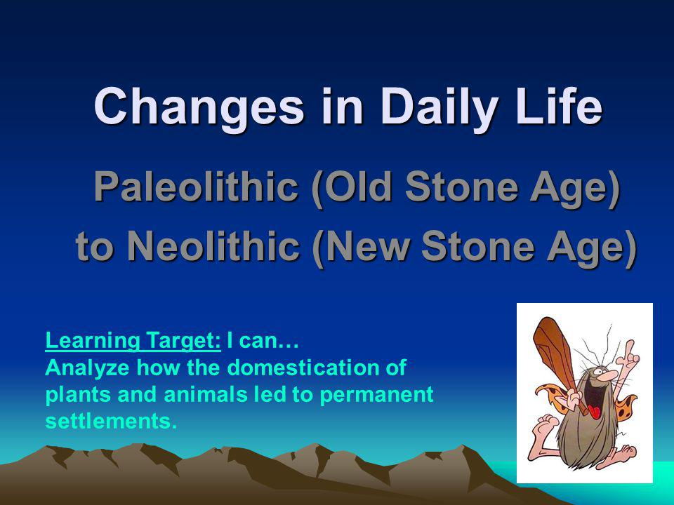 Changes in Daily Life Paleolithic (Old Stone Age) to Neolithic (New Stone Age) Learning Target: I can… Analyze how the domestication of plants and ani