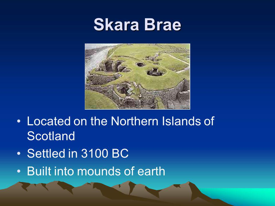 Skara Brae Located on the Northern Islands of Scotland Settled in 3100 BC Built into mounds of earth