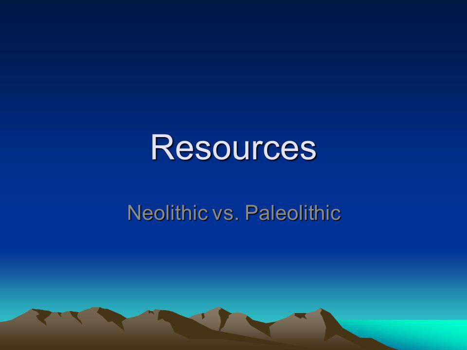 Resources Neolithic vs. Paleolithic