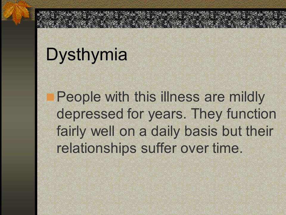 Dysthymia People with this illness are mildly depressed for years. They function fairly well on a daily basis but their relationships suffer over time