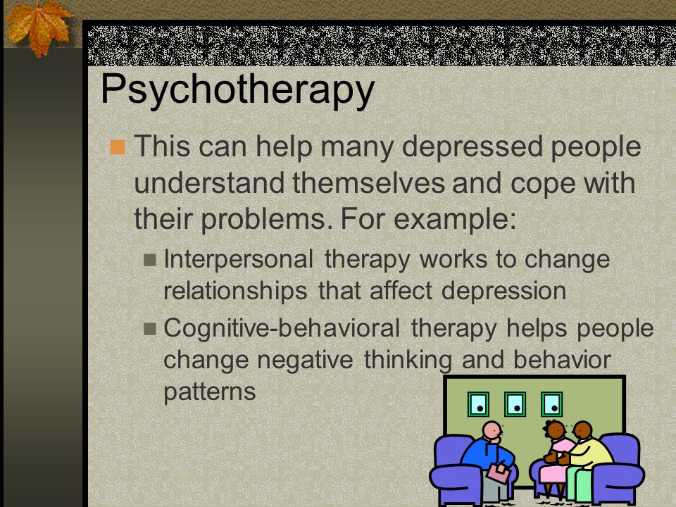 Psychotherapy This can help many depressed people understand themselves and cope with their problems. For example: Interpersonal therapy works to chan
