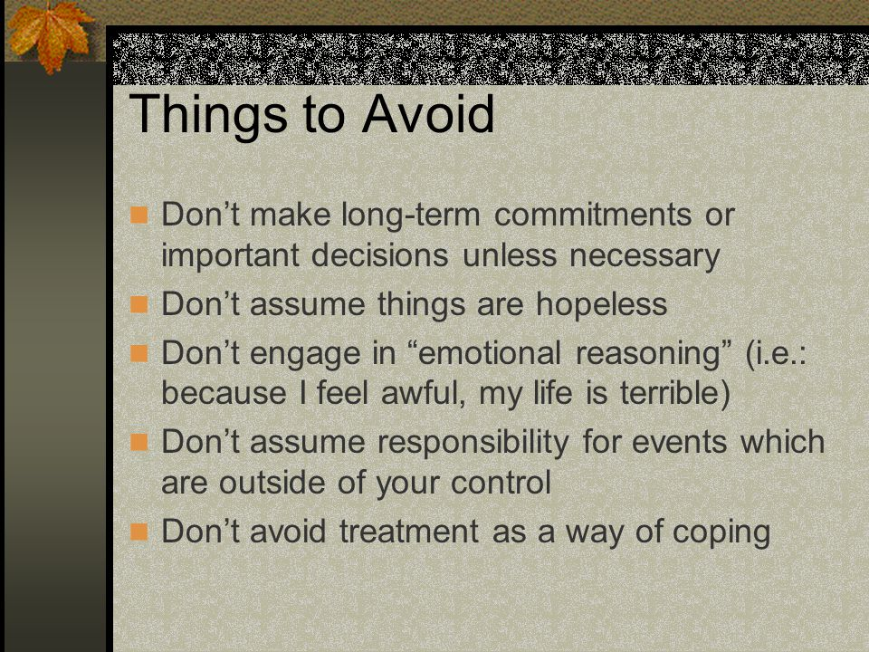Things to Avoid Dont make long-term commitments or important decisions unless necessary Dont assume things are hopeless Dont engage in emotional reaso