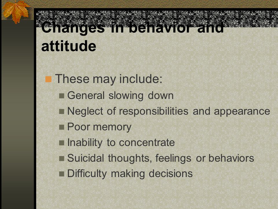 Changes in behavior and attitude These may include: General slowing down Neglect of responsibilities and appearance Poor memory Inability to concentra