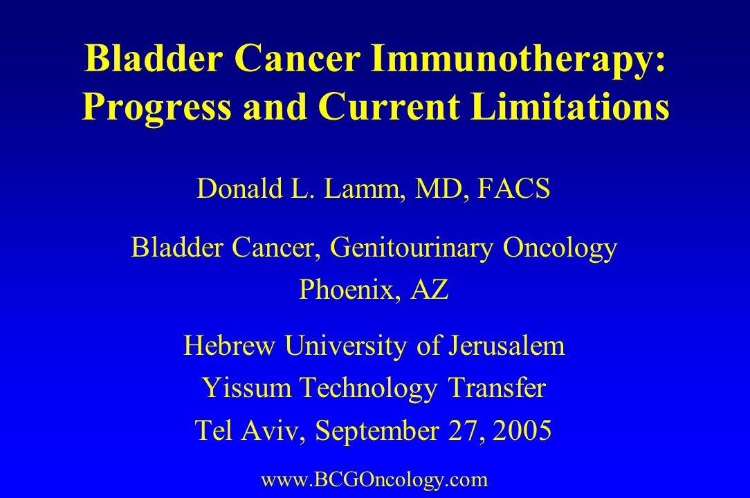 Bladder Cancer Immunotherapy: Progress and Current Limitations Donald L. Lamm, MD, FACS Bladder Cancer, Genitourinary Oncology Phoenix, AZ Hebrew Univ