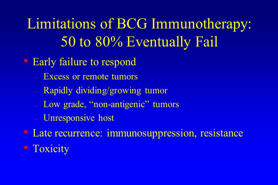 Limitations of BCG Immunotherapy: 50 to 80% Eventually Fail Early failure to respond s Excess or remote tumors s Rapidly dividing/growing tumor s Low