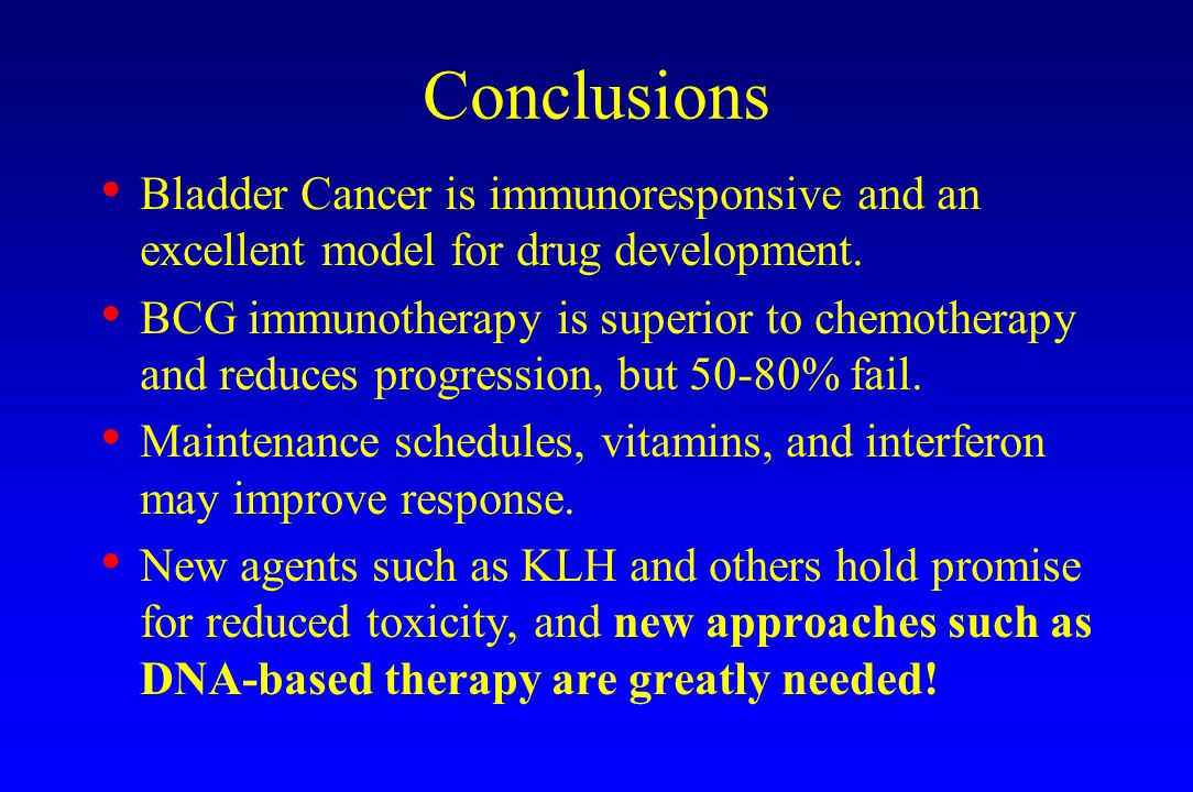 Conclusions Bladder Cancer is immunoresponsive and an excellent model for drug development. BCG immunotherapy is superior to chemotherapy and reduces