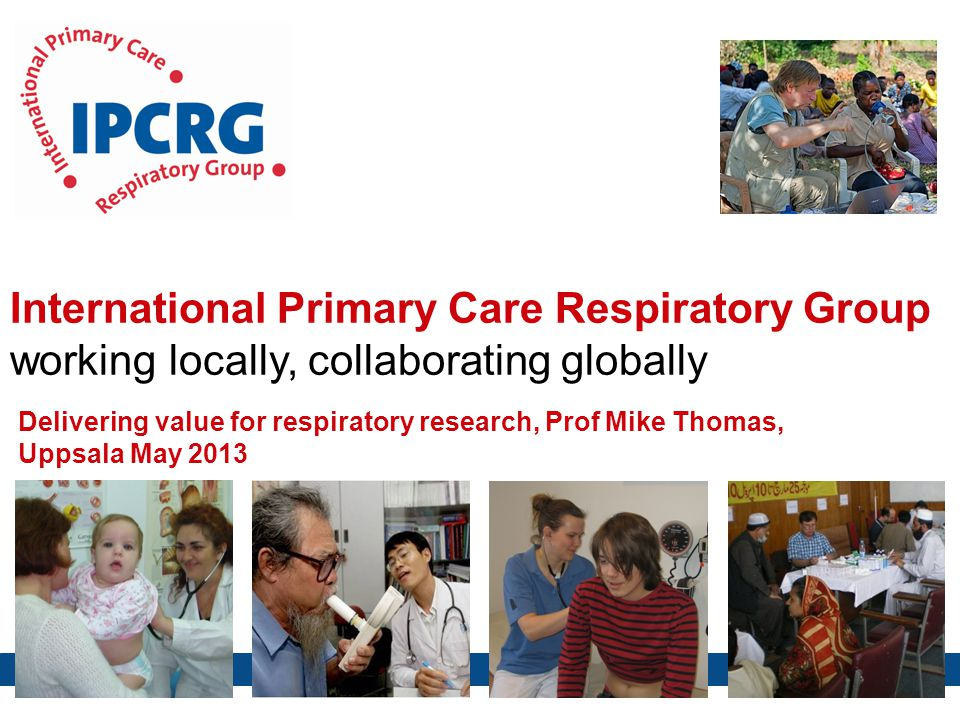 International Primary Care Respiratory Group working locally, collaborating globally Delivering value for respiratory research, Prof Mike Thomas, Uppsala May 2013
