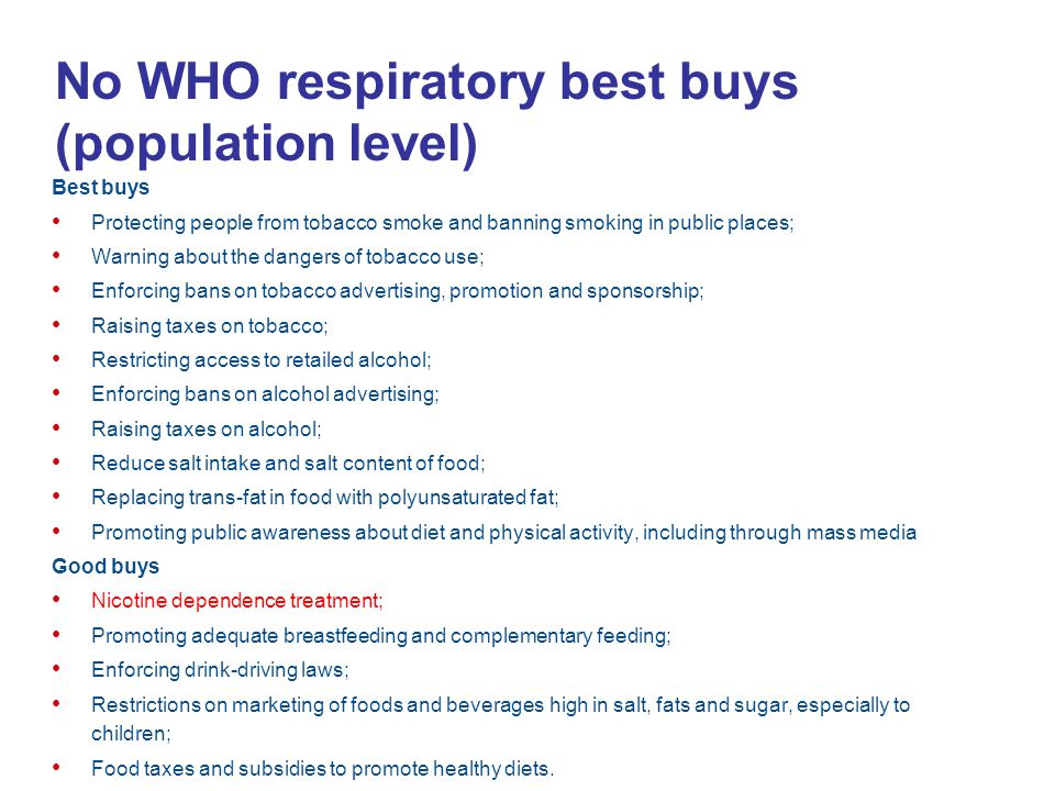 No WHO respiratory best buys (population level) Best buys Protecting people from tobacco smoke and banning smoking in public places; Warning about the dangers of tobacco use; Enforcing bans on tobacco advertising, promotion and sponsorship; Raising taxes on tobacco; Restricting access to retailed alcohol; Enforcing bans on alcohol advertising; Raising taxes on alcohol; Reduce salt intake and salt content of food; Replacing trans-fat in food with polyunsaturated fat; Promoting public awareness about diet and physical activity, including through mass media Good buys Nicotine dependence treatment; Promoting adequate breastfeeding and complementary feeding; Enforcing drink-driving laws; Restrictions on marketing of foods and beverages high in salt, fats and sugar, especially to children; Food taxes and subsidies to promote healthy diets.