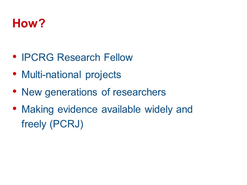 How? IPCRG Research Fellow Multi-national projects New generations of researchers Making evidence available widely and freely (PCRJ)