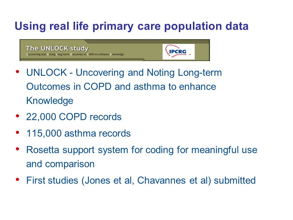 Using real life primary care population data UNLOCK - Uncovering and Noting Long-term Outcomes in COPD and asthma to enhance Knowledge 22,000 COPD records 115,000 asthma records Rosetta support system for coding for meaningful use and comparison First studies (Jones et al, Chavannes et al) submitted