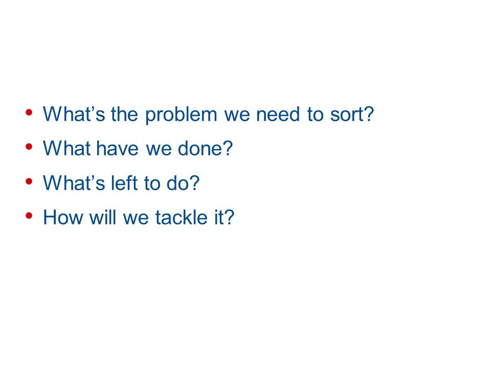 Whats the problem we need to sort? What have we done? Whats left to do? How will we tackle it?