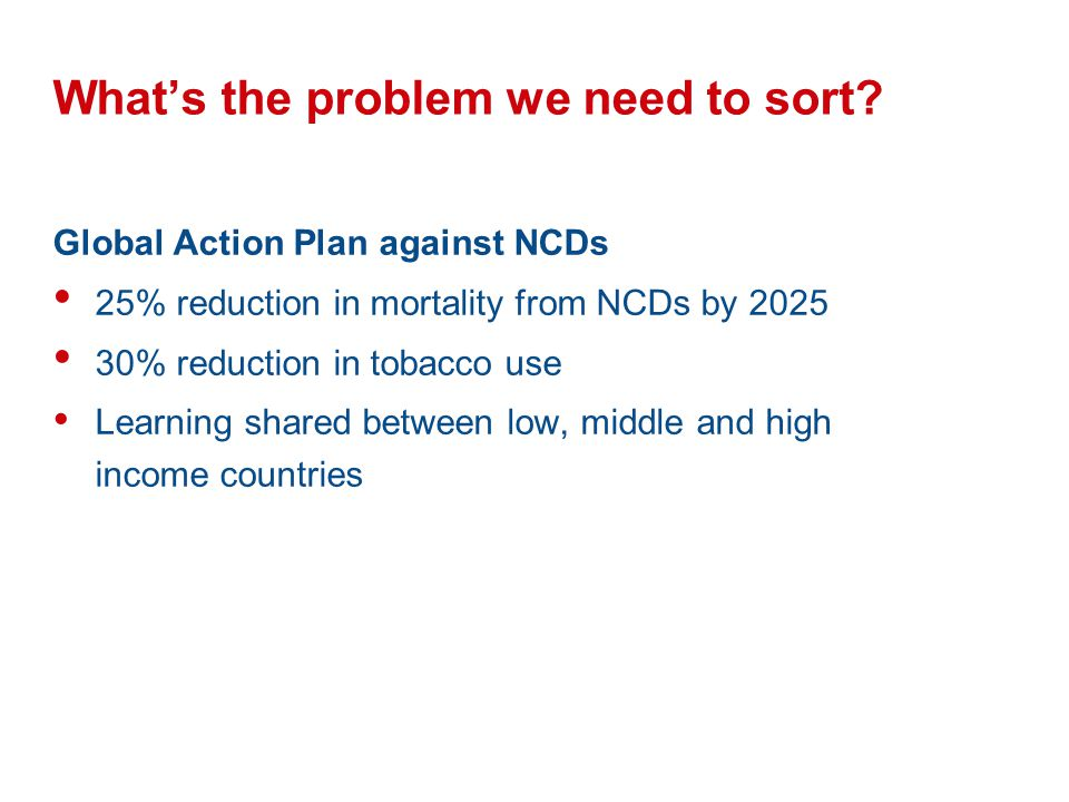 Whats the problem we need to sort? Global Action Plan against NCDs 25% reduction in mortality from NCDs by 2025 30% reduction in tobacco use Learning