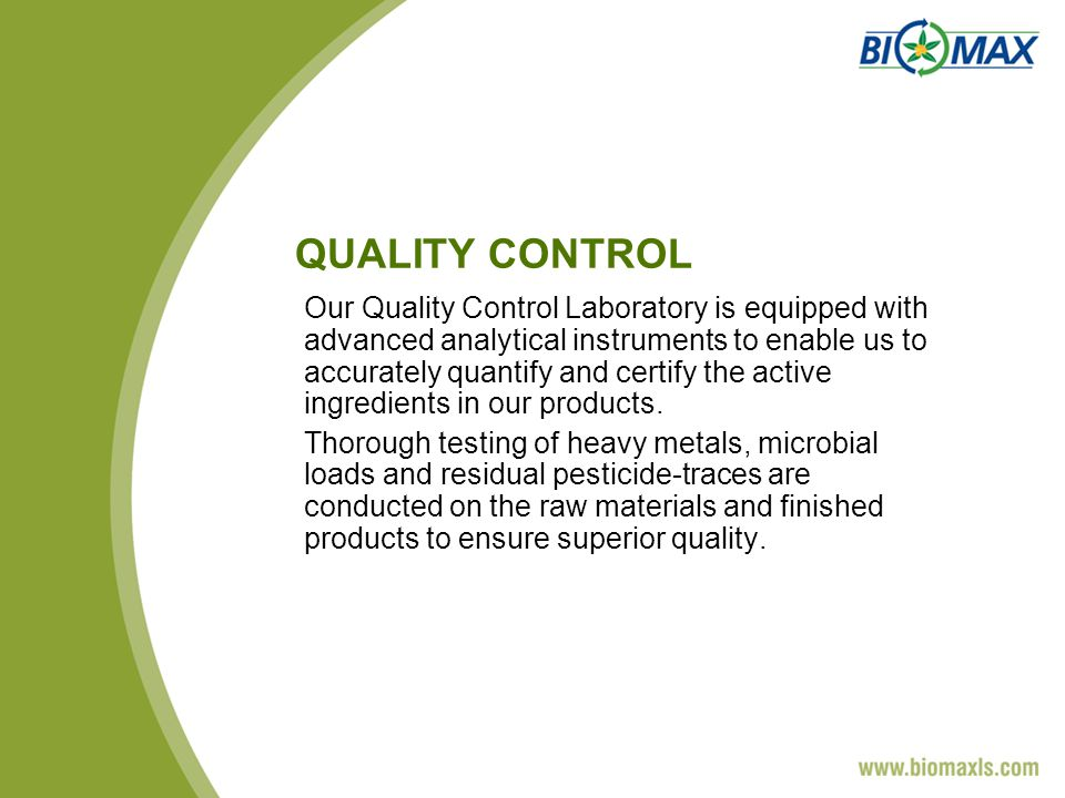 QUALITY CONTROL Our Quality Control Laboratory is equipped with advanced analytical instruments to enable us to accurately quantify and certify the active ingredients in our products.