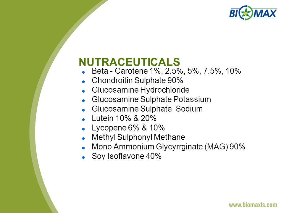 NUTRACEUTICALS Beta - Carotene 1%, 2.5%, 5%, 7.5%, 10% Chondroitin Sulphate 90% Glucosamine Hydrochloride Glucosamine Sulphate Potassium Glucosamine Sulphate Sodium Lutein 10% & 20% Lycopene 6% & 10% Methyl Sulphonyl Methane Mono Ammonium Glycyrrginate (MAG) 90% Soy Isoflavone 40%