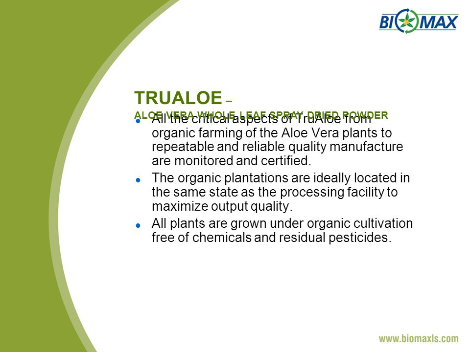 All the critical aspects of TruAloe from organic farming of the Aloe Vera plants to repeatable and reliable quality manufacture are monitored and certified.