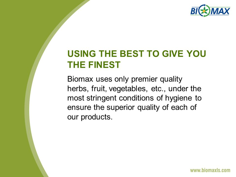 USING THE BEST TO GIVE YOU THE FINEST Biomax uses only premier quality herbs, fruit, vegetables, etc., under the most stringent conditions of hygiene to ensure the superior quality of each of our products.