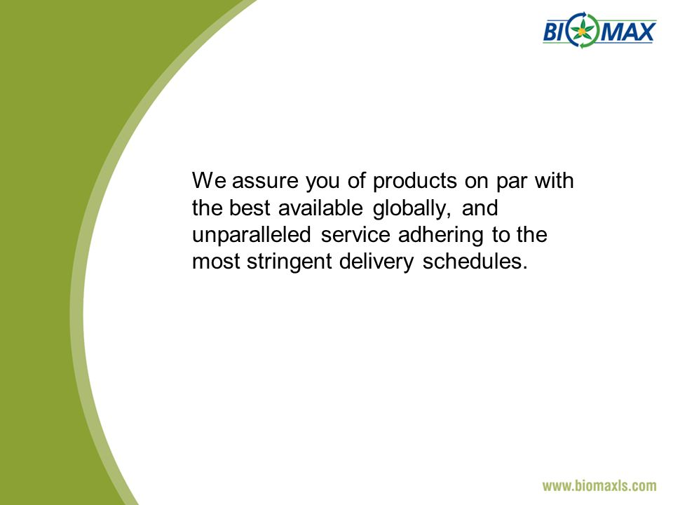 We assure you of products on par with the best available globally, and unparalleled service adhering to the most stringent delivery schedules.