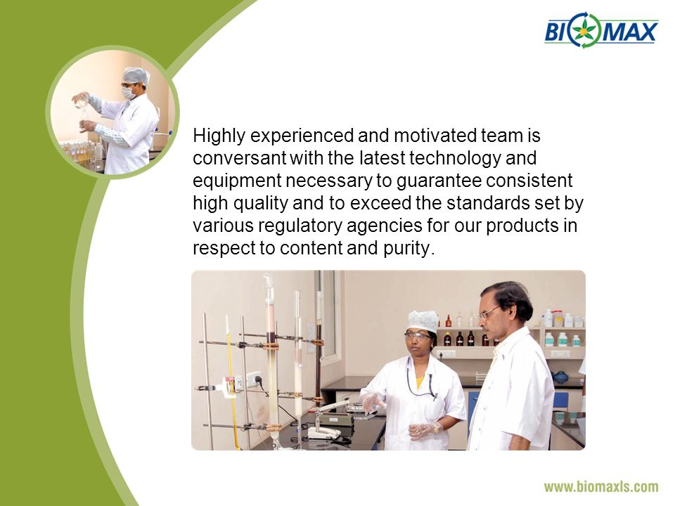 Highly experienced and motivated team is conversant with the latest technology and equipment necessary to guarantee consistent high quality and to exceed the standards set by various regulatory agencies for our products in respect to content and purity.
