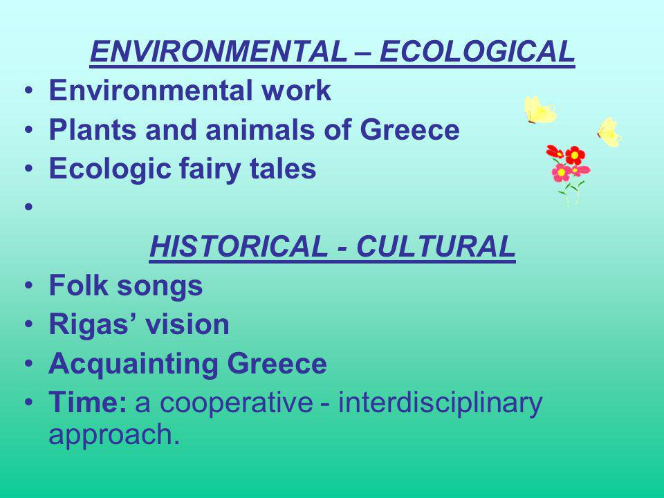 ENVIRONMENTAL – ECOLOGICAL Environmental work Plants and animals of Greece Ecologic fairy tales HISTORICAL - CULTURAL Folk songs Rigas vision Acquainting Greece Time: a cooperative - interdisciplinary approach.