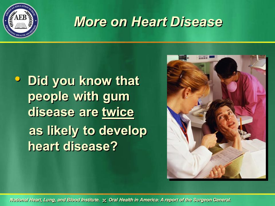 More on Heart Disease Did you know that people with gum disease are twice as likely to develop heart disease.