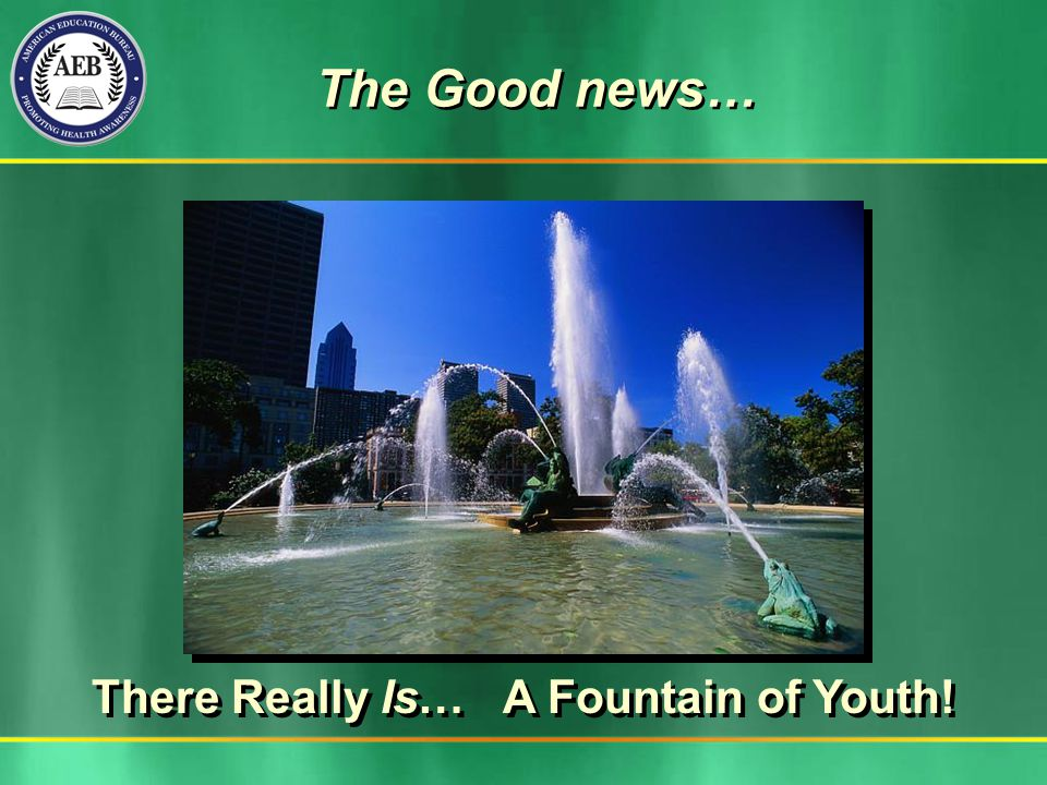 The Good news… The Good news… There Really Is… A Fountain of Youth!