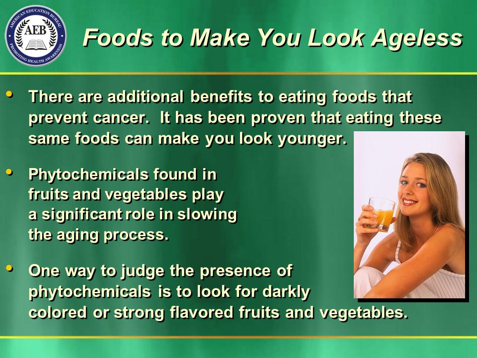 Foods to Make You Look Ageless There are additional benefits to eating foods that prevent cancer.