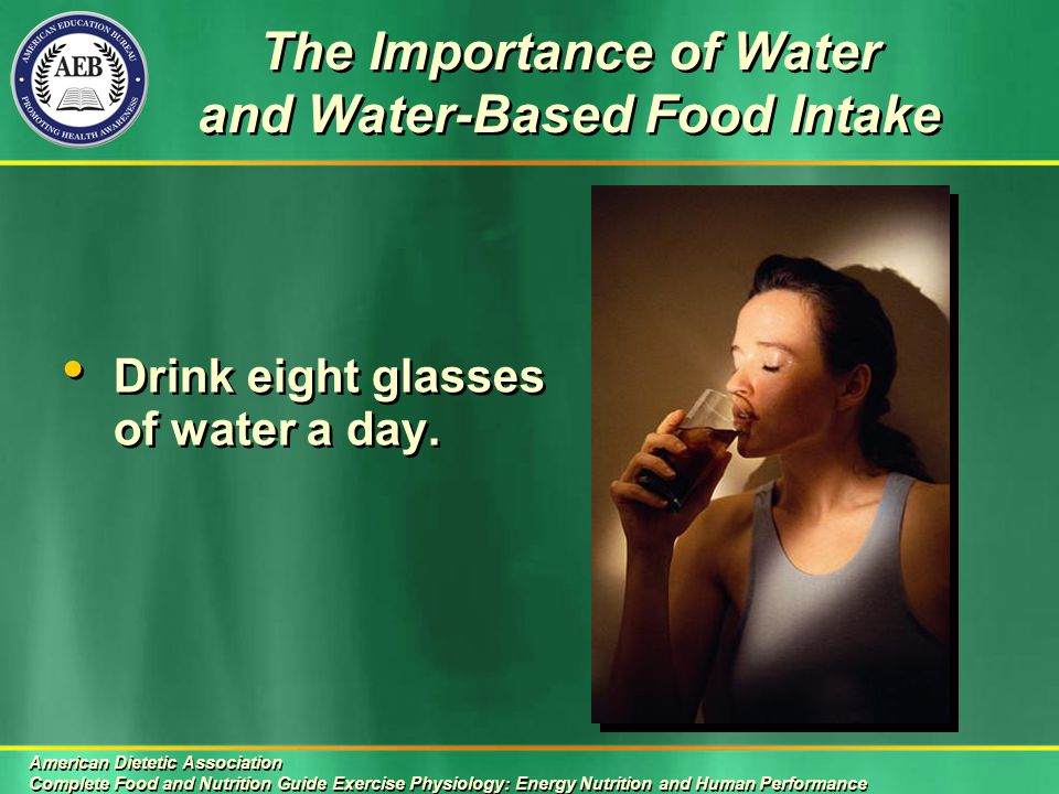 The Importance of Water and Water-Based Food Intake American Dietetic Association Complete Food and Nutrition Guide Exercise Physiology: Energy Nutrition and Human Performance American Dietetic Association Complete Food and Nutrition Guide Exercise Physiology: Energy Nutrition and Human Performance Drink eight glasses of water a day.