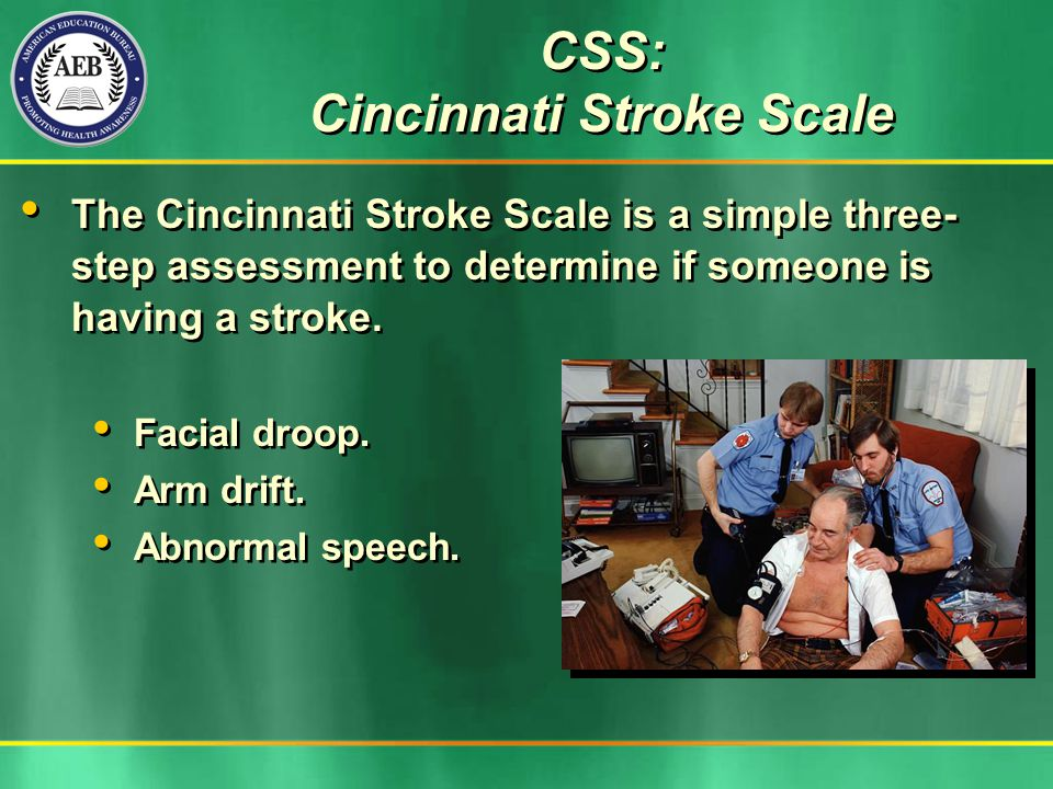 CSS: Cincinnati Stroke Scale The Cincinnati Stroke Scale is a simple three- step assessment to determine if someone is having a stroke.