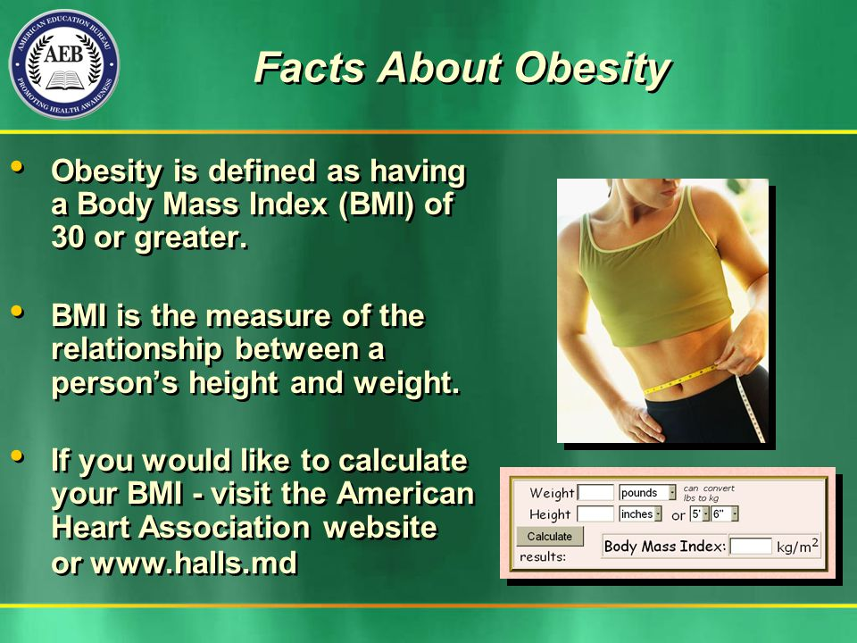 Obesity is defined as having a Body Mass Index (BMI) of 30 or greater. BMI is the measure of the relationship between a persons height and weight. If